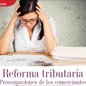 ECONOMÍA | REFORMA TRIBUTARIA PREOCUPACIONES DE LOS COMERCIANTES